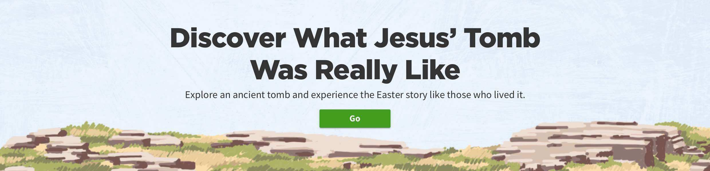 clickable image: Discover What Jesus' Tomb Was Really Like. Go.
