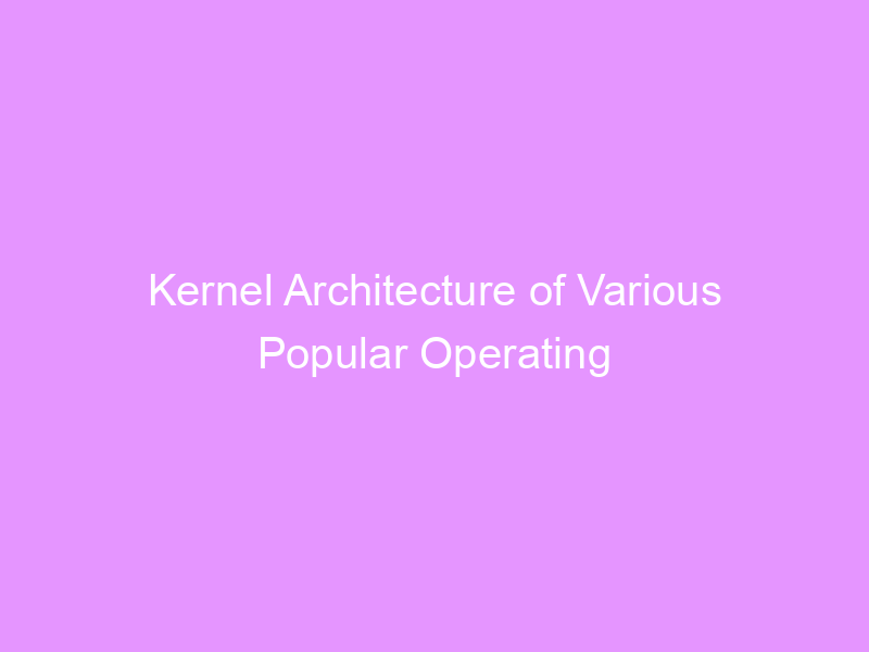 Kernel Architecture of Various Popular Operating Systems.