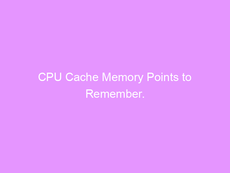 CPU Cache Memory Points to Remember.