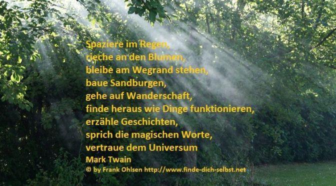 Spaziere im Regen, rieche an den Blumen, bleibe am Wegrand stehen, baue Sandburgen, gehe auf Wanderschaft, finde heraus wie Dinge funktionieren, erzähle Geschichten, sprich die magischen Worte, vertraue dem Universum Mark Twain
