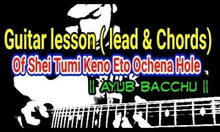 Guitar lesson( lead and chords)  of Shei Tumi Keno Eto Ochena Hole || Ayub Bacchu ||