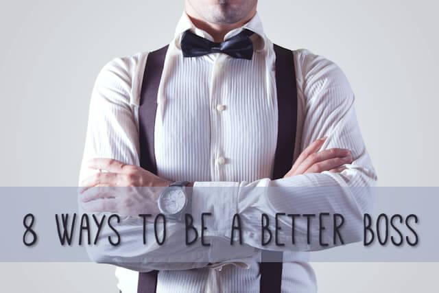 8 Ways to be a Better Boss