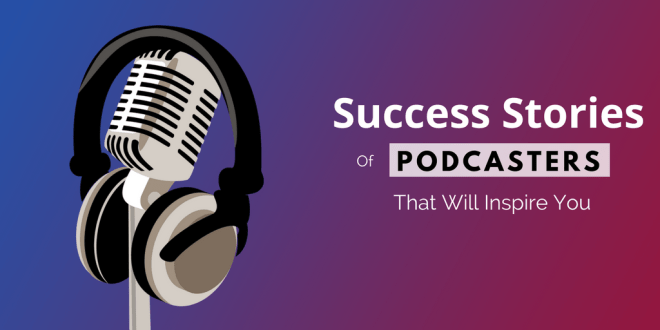 Success Stories of Podcasters That Will Inspire You
