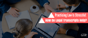 Practicing Law Is Stressful: How Do Legal Transcripts Help?