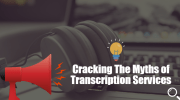 Cracking The Myths of Transcription Services