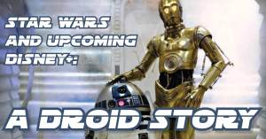 Droid-300x157 Star Wars and Upcoming Disney+: A Droid Story