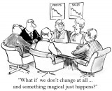 """Men and women sitting in a boardroom with sales and profit graphs showing major decline and the caption saying """"What if we don't change at all...and something magical just happens?"""