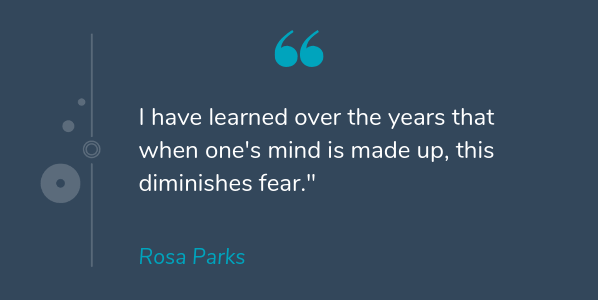 Rosa Parks most famous quote that says I have learned over the years that when one's mind is made up, this diminishes fear
