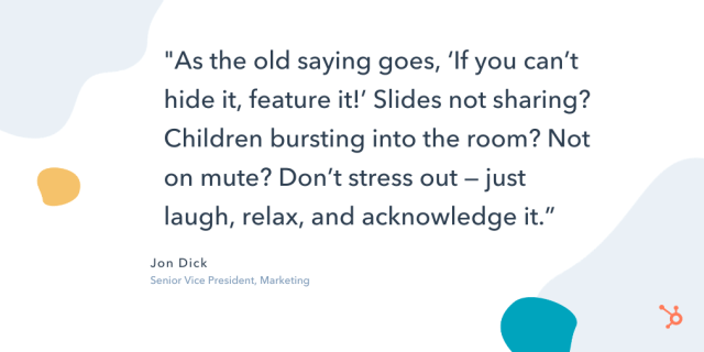 """quote snippet """"As the old saying goes, 'if you can't hide it, feature it!' slides not sharing? children bursting into the room? not on mute? don't stress out — just laugh, relax, and acknowledge it."""""""