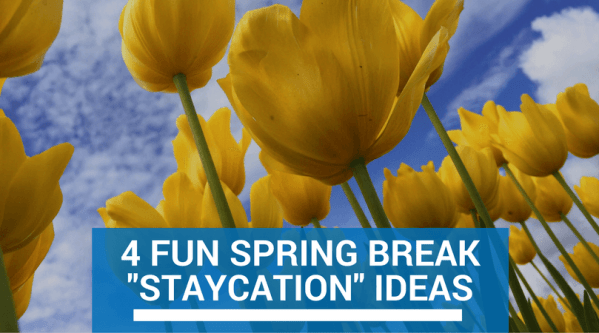 "4 Fun Spring Break ""Staycation"" Ideas"