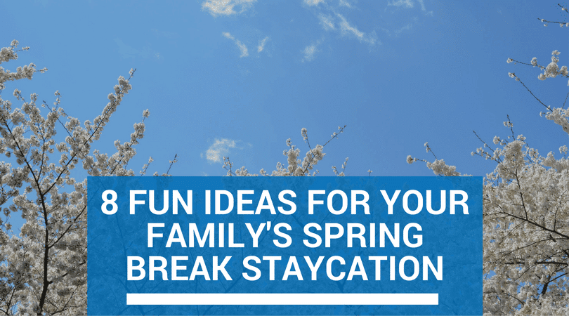 8 Fun Ideas For Your Family's Spring Break Staycation