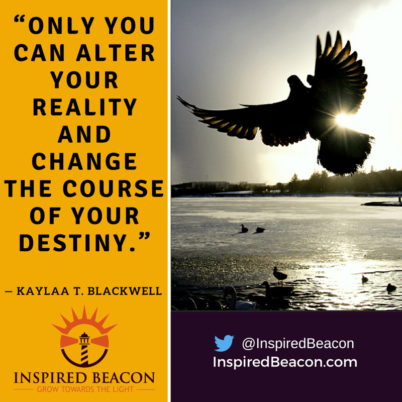 """Only you can alter your reality and change the course of your destiny."" — Kaylaa T. Blackwell"