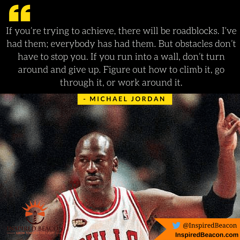 """If you're trying to achieve, there will be roadblocks. I've had them; everybody has had them. But obstacles don't have to stop you. If you run into a wall, don't turn around and give up. Figure out how to climb it, go through it, or work around it."" - Michael Jordan"