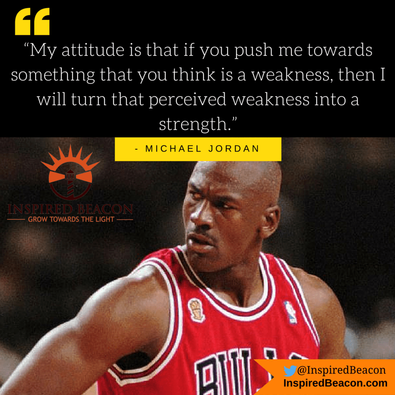"""My attitude is that if you push me towards something that you think is a weakness, then I will turn that perceived weakness into a strength."" — Michael Jordan"