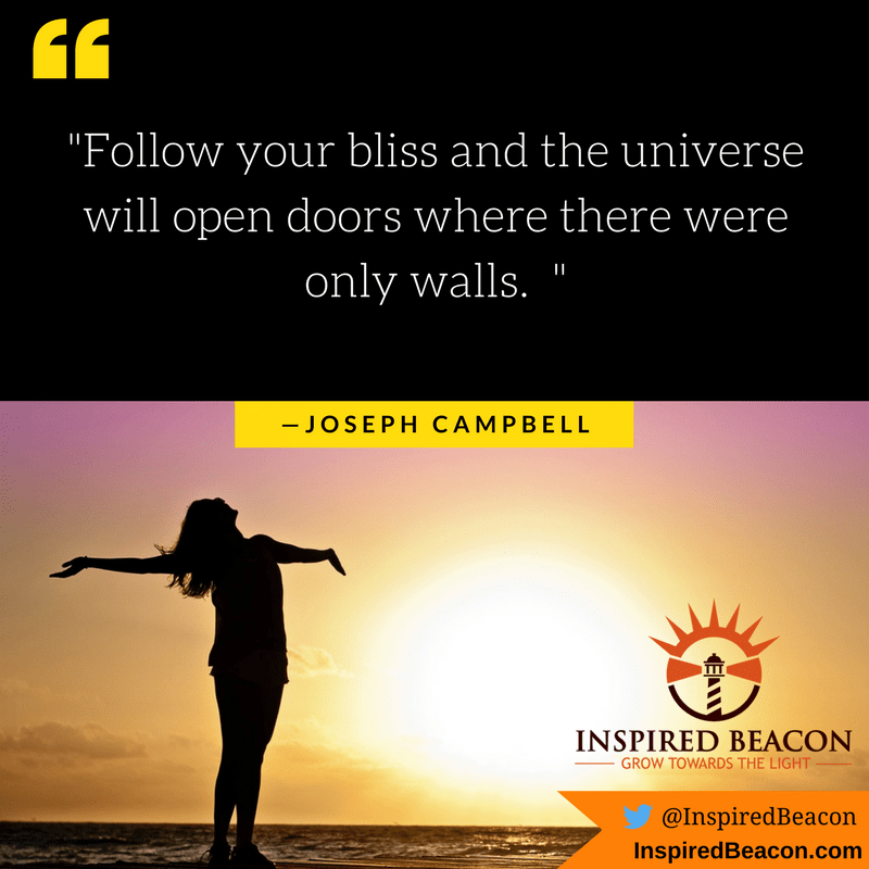 """Follow your bliss and the universe will open doors where there were only walls."" — Joseph Campbell"