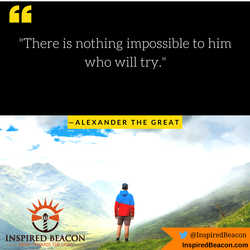 """There is nothing impossible to him who will try."" — Alexander the Great"