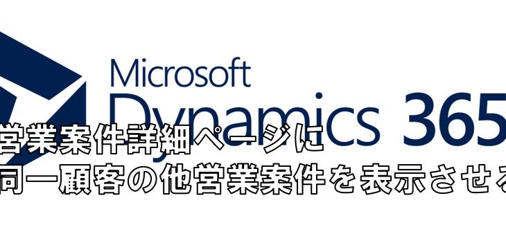 Dynamics365 営業案件ページに同一顧客の他営業案件を表示する方法