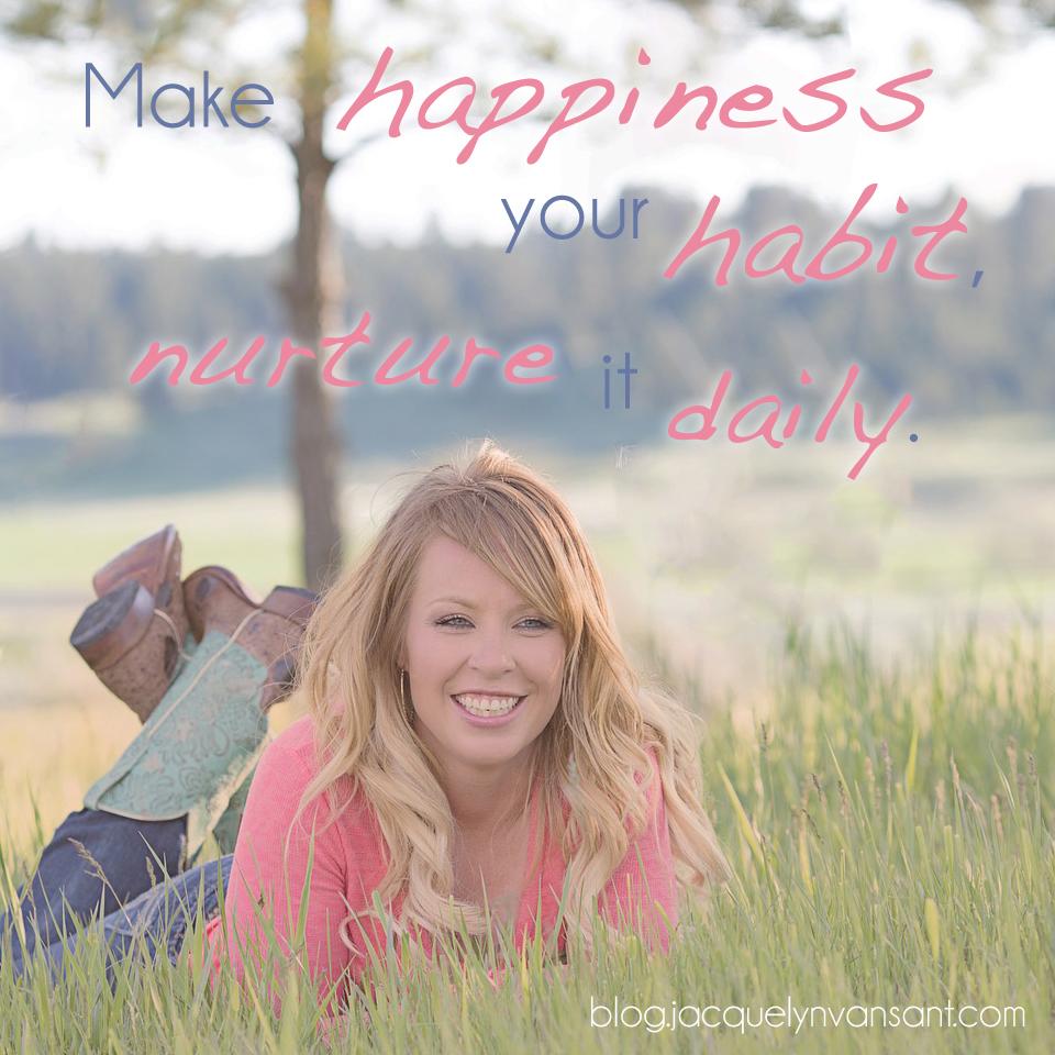 Make happiness your habit, nurture it daily.