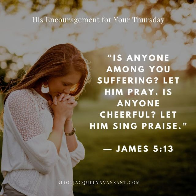 His Encouragement for your Thursday is James 5:13, which says Let us pray!