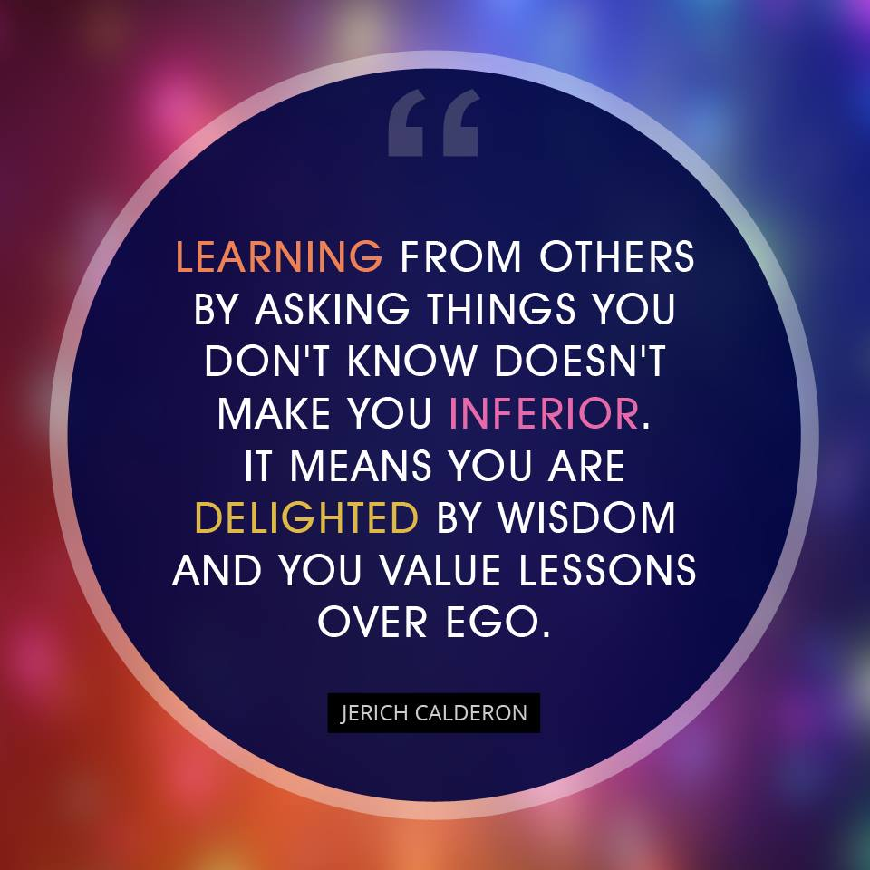 Learning from others by asking things you don't know doesn't make you inferior. It means you are delighted by wisdom and you value lessons over ego.