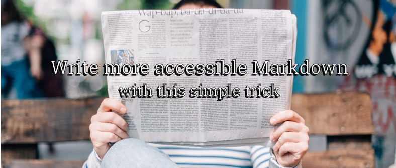"A person holding a newspaper in front of their face, with text overlaid on top: ""Write more accessible Markdown with this simple trick"""