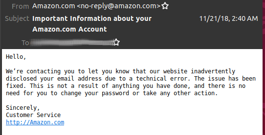 Hello, We're contacting you to let you know that our website inadvertently disclosed your email address due to a technical error. The issue has been fixed. This is not a result of anything you have done, and there is no need for you to change your password or take any other action. Sincerely, Customer Service http://Amazon.com