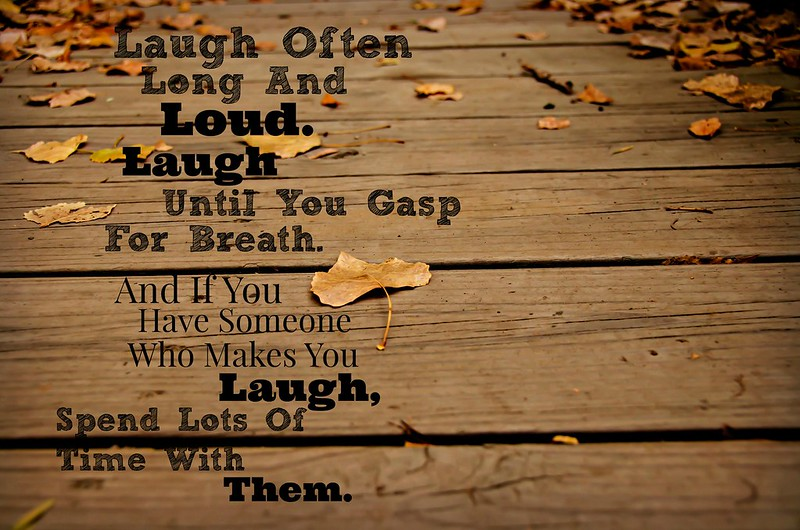 "Text: ""Laugh often. Long and loud. Laught until you gasp for breath. And if you have someone who makes you laugh, Spend lots of time with them."""