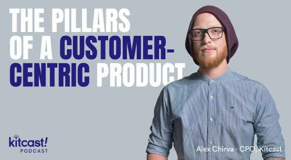 The Pillars of a Customer-Centric Product - Kitcast Blog