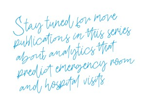 Stay tuned for more publications in this series about analytics that predict emergency room and hospital visits