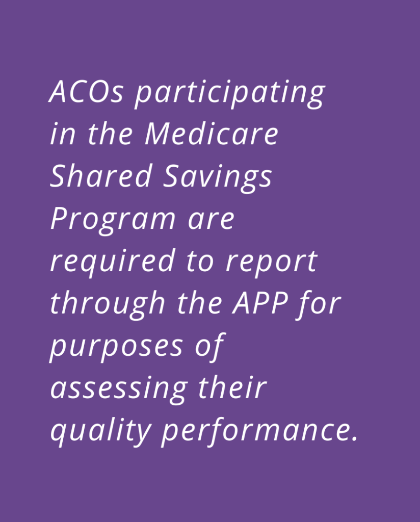 ACOs participating in the Medicare Shared Savings Program are required to report through the APP for purposes of assessing their quality performance.