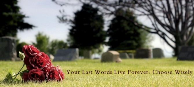 Your Last Words Live Forever: Choose Wisely
