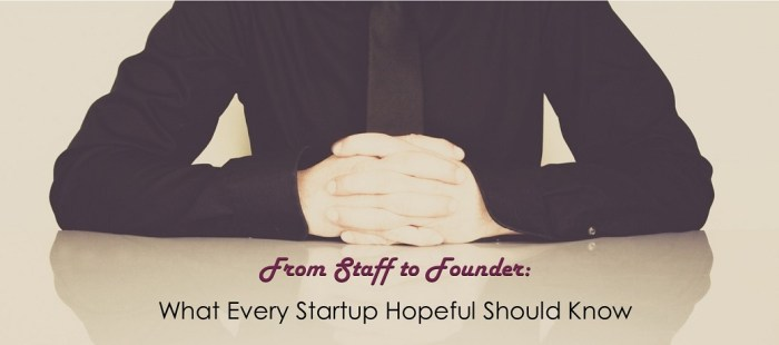 From Staff to Founder: What Every Startup Hopeful Should Know