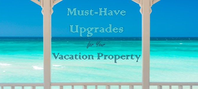Must-Have Upgrades for Your Vacation Property