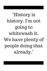 -History is history. I'm not going to whitewash it. We have plenty of people doing that already.-