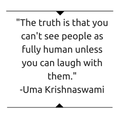 The truth is that you can't see people as fully human unless you can laugh with them
