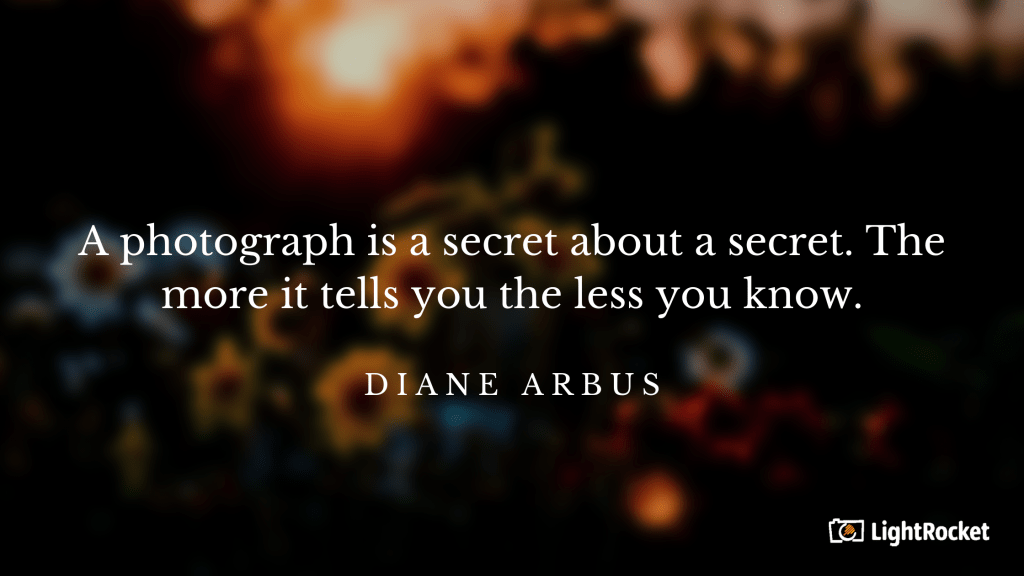 "Photography inspiration quote with: ""A photograph is a secret about a secret. The more it tells you the less you know."" – Diane Arbus"