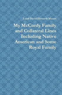My McCurdy Family and Collateral Lines Including Native American and Some Royal Family