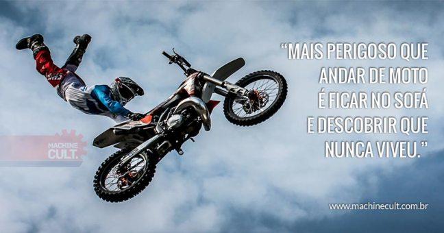 Mais perigoso que andar de moto é ficar no sofá e descobrir que nunca viveu.