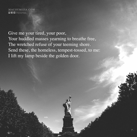 Give me your tired, your poor,  Your huddled masses yearning to breathe free,  The wretched refuse of your teeming shore.  Send these, the homeless, tempest-tossed, to me:  I lift my lamp beside the golden door.