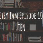 Etsy Jam Episode 10: Ten