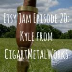 Etsy Jam Episode 20: Kyle from CigartMetalWorks