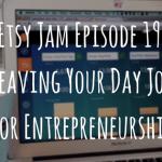 Etsy Jam Episode 19: Leaving Your Day Job for Entrepreneurship