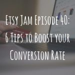 Etsy Jam Episode 40: 6 Tips to Boost YOUR Conversion Rate