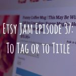 Etsy Jam Episode 37: To Tag or to Title