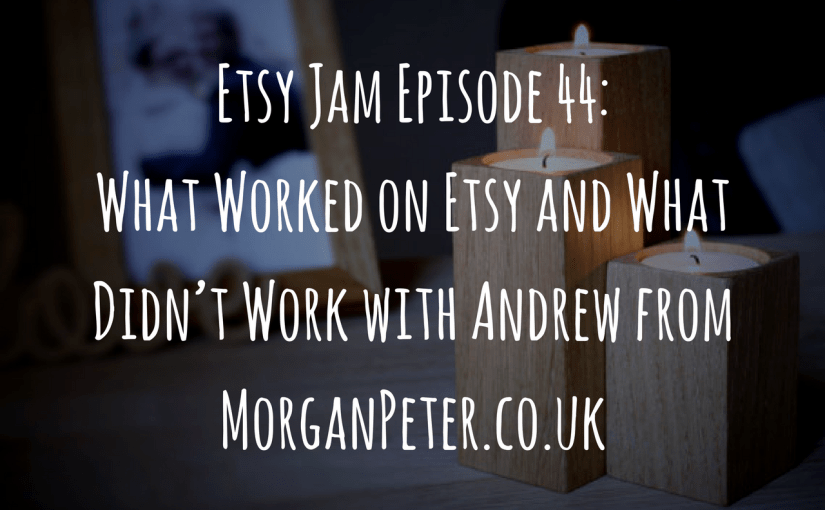 Etsy Jam Episode 44: What Worked on Etsy and What Didn't Work with Andrew from MorganPeter.co.uk