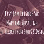 Etsy Jam Episode 50: Naptime Hustling with Hilary from Shop231Designs