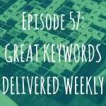 Episode 57: Great Keywords Delivered Weekly