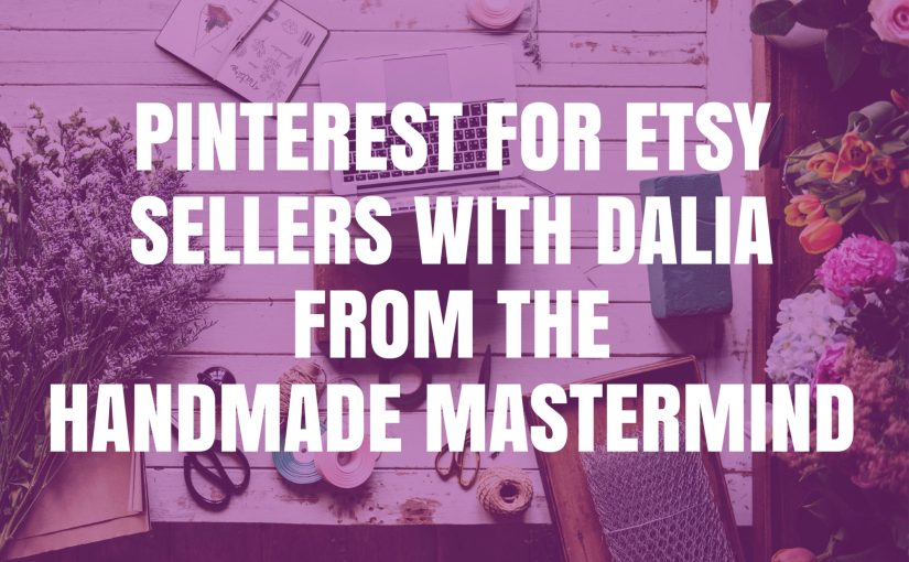 Pinterest for Etsy Sellers with Dalia from the Handmade Mastermind