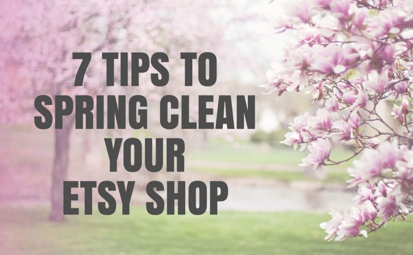 7 Tips To Spring Clean Your Etsy Shop