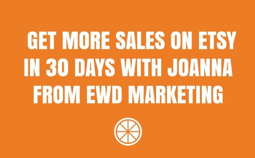 Get More Sales on Etsy in 30 Days With Joanna from EWD Marketing
